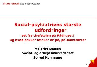Social-psykiatriens  st�rste  udfordringer  set fra chefstolen p� R�dhuset!
