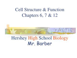 Cell Structure & Function Chapters 6, 7 & 12 Hershey  High School  Biology Mr. Barber