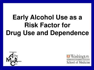 Early Alcohol Use as a  Risk Factor for  Drug Use and Dependence
