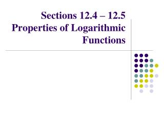Sections 12.4 – 12.5 Properties of Logarithmic Functions