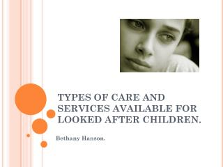 TYPES OF CARE AND SERVICES AVAILABLE FOR LOOKED AFTER CHILDREN.