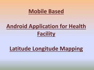 Mobile Based Android Application for Health Facility  Latitude Longitude Mapping