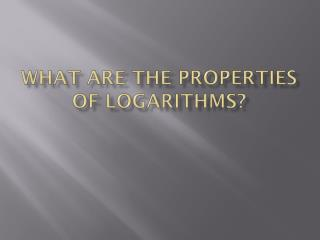 What are the properties of logarithms?