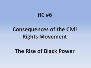 HC #6 Consequences of the Civil Rights Movement The Rise of Black Power
