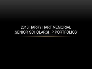 2013 Harry Hart Memorial  Senior Scholarship Portfolios