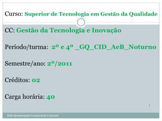 Curso:  Superior de Tecnologia em Gestão da Qualidade CC:  Gestão da Tecnologia e Inovação