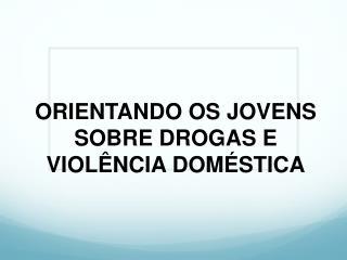ORIENTANDO OS JOVENS SOBRE DROGAS E VIOLÊNCIA DOMÉSTICA