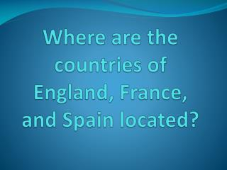 Where are the countries of England, France, and Spain located?
