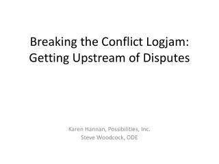 Breaking the Conflict Logjam:  Getting Upstream of Disputes