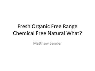 Fresh Organic Free Range Chemical Free Natural What?