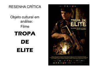 RESENHA CRÍTICA Objeto cultural em análise: Filme TROPA  DE  ELITE