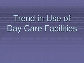 Trend in Use of Day Care Facilities