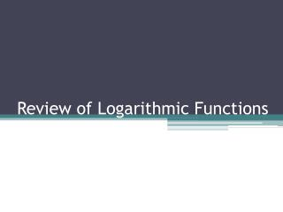 Review of Logarithmic Functions