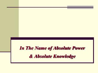 In The Name of Absolute Power & Absolute Knowledge