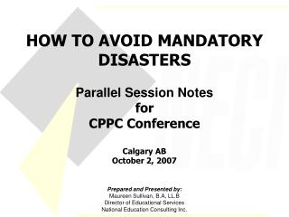 HOW TO AVOID MANDATORY DISASTERS Parallel Session Notes for CPPC Conference Calgary AB