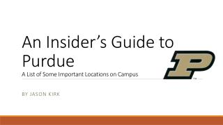 An Insider's Guide to Purdue A List of Some Important Locations on Campus