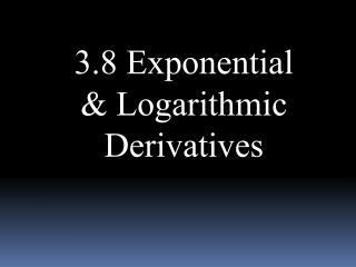 3.8 Exponential & Logarithmic Derivatives