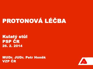Protonová léčba Kulatý stůl PSP ČR 26. 2. 2014 MUDr. JUDr. Petr Honěk VZP ČR