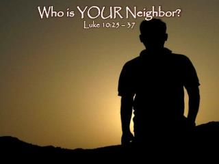 Who is YOUR Neighbor? Luke 10:25 – 37