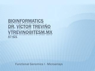 Bioinformatics Dr.  Víctor  Treviño vtrevino@itesm.mx A7-421