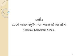 บทที่  2 แบบจำลองเศรษฐกิจ มห ภาคของสำนักคลาส สิค :  Classical  Economics School