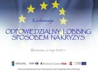 Konferencja:  ODPOWIEDZIALNY   LOBBING  SPOSOBEM   NA KRYZYS Warszawa, 6 maja 2009 r.
