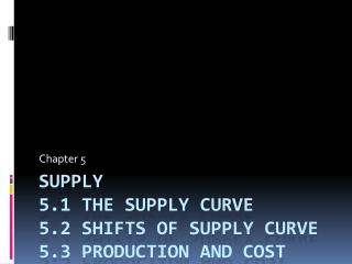 Supply 5.1 The Supply curve 5.2 shifts of supply curve 5.3 production and cost