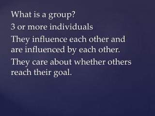 What is a group? 3 or more individuals They influence each other and are influenced by each other.