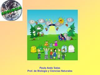 Paula Aedo Salas Prof. de Biología y Ciencias Naturales