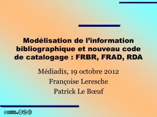 Mod�lisation de l�information bibliographique et nouveau code de catalogage : FRBR, FRAD, RDA