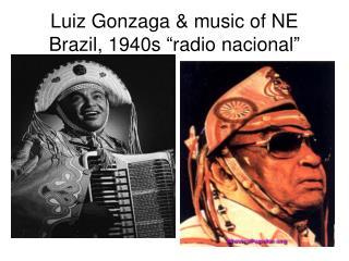 Luiz Gonzaga & music of NE Brazil, 1940s �radio nacional�