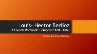 Louis- Hector Berlioz A French Romantic Composer 1803-1869