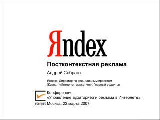 Постконтекстная реклама  Андрей Себрант Яндекс, Директор по специальным проектам
