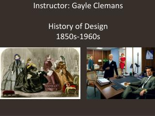 Instructor: Gayle  Clemans History of  Design 1850s-1960s