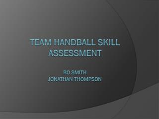 Team  HandBall  Skill Assessment Bo Smith Jonathan  THompson