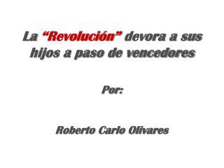 """La  """"Revolución""""  devora a sus hijos a paso de vencedores Por: Roberto Carlo Olivares"""