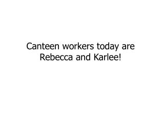 Canteen workers today are Rebecca and  Karlee !