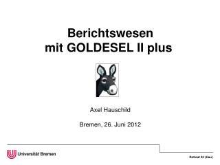 Berichtswesen mit GOLDESEL II plus  Axel Hauschild Bremen, 26. Juni 2012