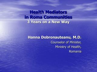 Hanna Dobronauteanu, M.D. Counselor of Minister, Ministry of Health, Romania