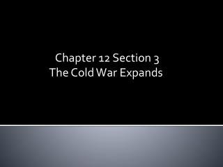 Chapter 12 Section 3   	       The Cold War Expands