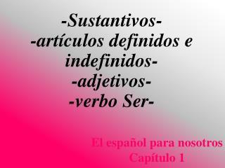 - Sustantivos - - artículos definidos  e  indefinidos - - adjetivos - - verbo Ser -