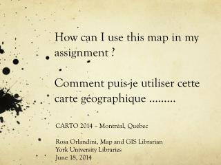 CARTO 2014 – Montréal, Québec Rosa Orlandini, Map and GIS Librarian York University Libraries