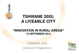 "TSHWANE 2055:  A  LIVEABLE  CITY ""INNOVATION IN RURAL AREAS"" 10 SEPTEMBER 2012"