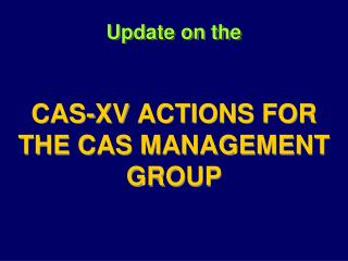Update  on  the CAS-XV  ACTIONS FOR THE CAS MANAGEMENT  GROUP