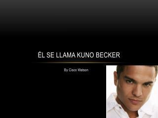 Él se  llama  Kuno  Becker