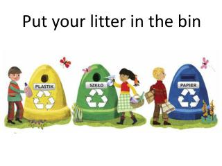 Put your litter in the bin