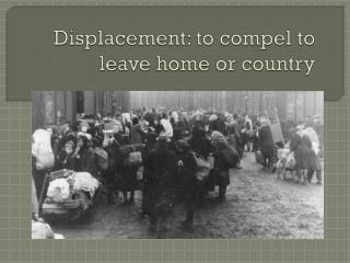Displacement: to compel to leave home or country