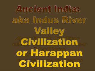 Ancient India:  aka Indus River  Valley  Civilization  or Harappan  Civilization