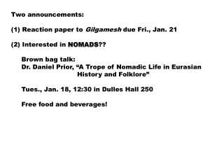 Two announcements:  Reaction paper to  Gilgamesh  due Fri., Jan. 21 (2) Interested in  NOMADS ??
