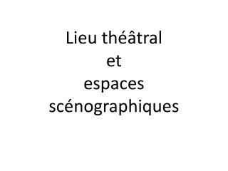 Lieu théâtral  et  espaces scénographiques